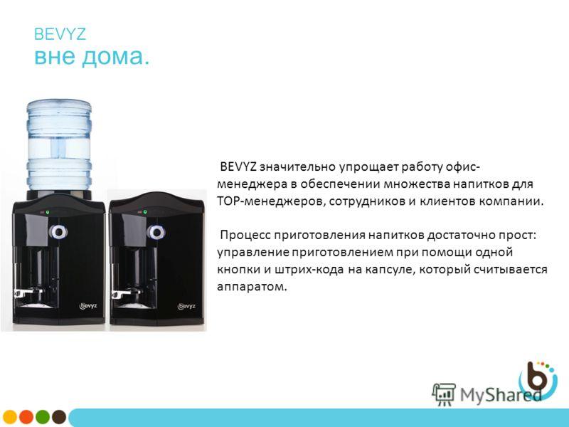 BEVYZ вне дома. BEVYZ значительно упрощает работу офис- менеджера в обеспечении множества напитков для ТОР-менеджеров, сотрудников и клиентов компании. Процесс приготовления напитков достаточно прост: управление приготовлением при помощи одной кнопки