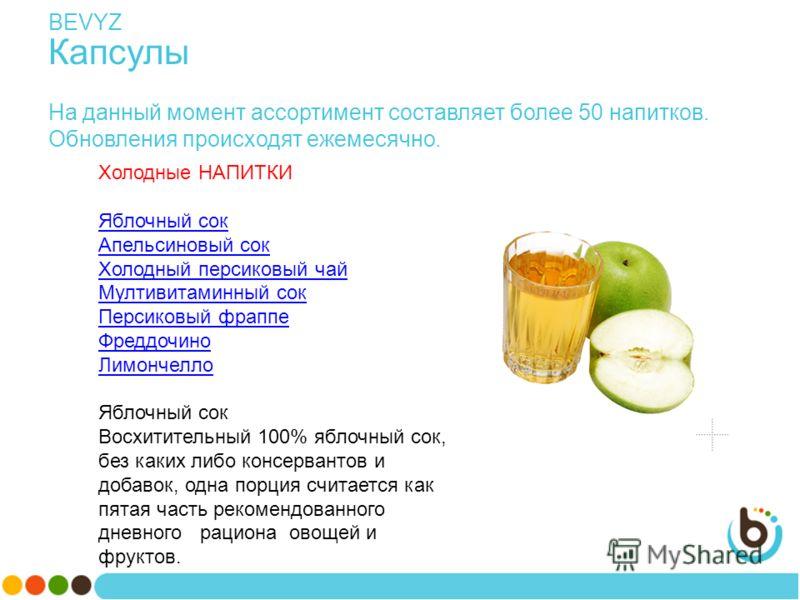 BEVYZ Капсулы На данный момент ассортимент составляет более 50 напитков. Обновления происходят ежемесячно. Холодные НАПИТКИ Яблочный сок Апельсиновый сок Холодный персиковый чай Мултивитаминный сок Персиковый фраппе Фреддочино Лимончелло Яблочный сок