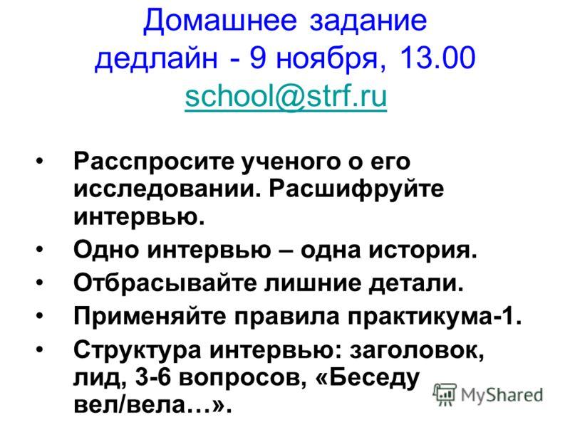 Домашнее задание дедлайн - 9 ноября, 13.00 school@strf.ru school@strf.ru Расспросите ученого о его исследовании. Расшифруйте интервью. Одно интервью – одна история. Отбрасывайте лишние детали. Применяйте правила практикума-1. Структура интервью: заго