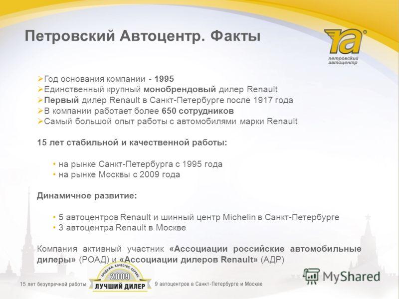 Год основания компании - 1995 Единственный крупный монобрендовый дилер Renault Первый дилер Renault в Санкт-Петербурге после 1917 года В компании работает более 650 сотрудников Самый большой опыт работы с автомобилями марки Renault 15 лет стабильной