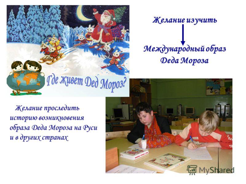 Желание проследить историю возникновения образа Деда Мороза на Руси и в других странах Желание проследить историю возникновения образа Деда Мороза на Руси и в других странах Международный образ Деда Мороза Желание изучить