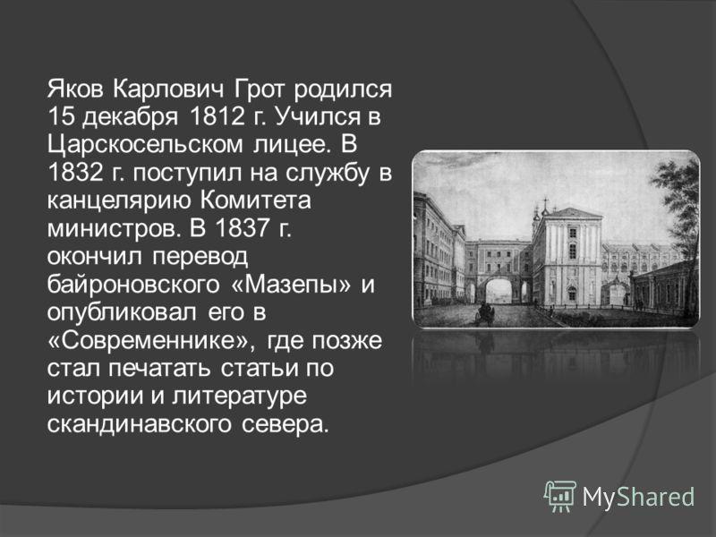 Яков Карлович Грот родился 15 декабря 1812 г. Учился в Царскосельском лицее. В 1832 г. поступил на службу в канцелярию Комитета министров. В 1837 г. окончил перевод байроновского «Мазепы» и опубликовал его в «Современнике», где позже стал печатать ст
