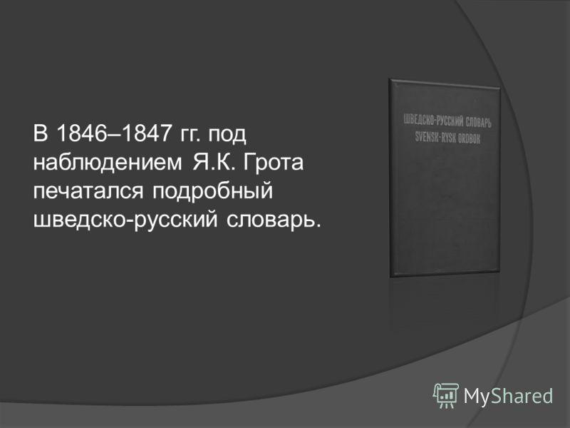 В 1846–1847 гг. под наблюдением Я.К. Грота печатался подробный шведско-русский словарь.