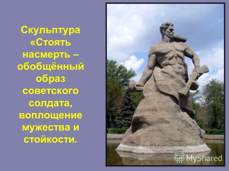 Скульптура «Стоять насмерть – обобщённый образ советского солдата, воплощение мужества и стойкости.