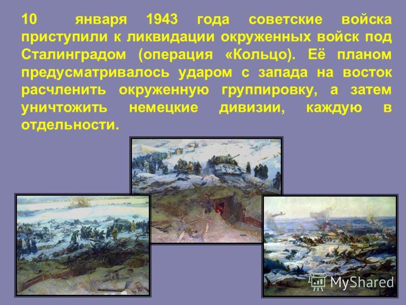 10 января 1943 года советские войска приступили к ликвидации окруженных войск под Сталинградом (операция «Кольцо). Её планом предусматривалось ударом с запада на восток расчленить окруженную группировку, а затем уничтожить немецкие дивизии, каждую в