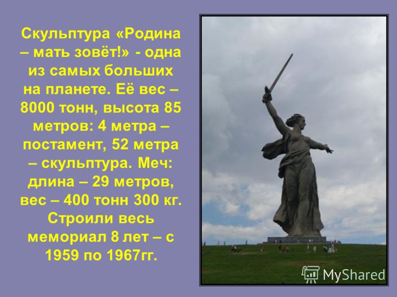 Скульптура «Родина – мать зовёт!» - одна из самых больших на планете. Её вес – 8000 тонн, высота 85 метров: 4 метра – постамент, 52 метра – скульптура. Меч: длина – 29 метров, вес – 400 тонн 300 кг. Строили весь мемориал 8 лет – с 1959 по 1967гг.