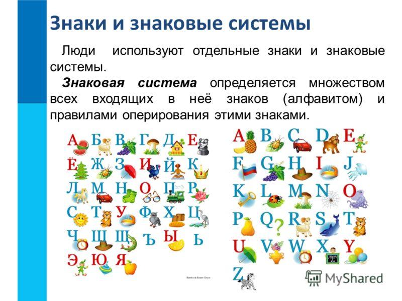 Люди используют отдельные знаки и знаковые системы. Знаковая система определяется множеством всех входящих в неё знаков (алфавитом) и правилами оперирования этими знаками. Знаки и знаковые системы