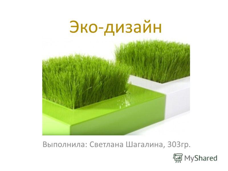 Эко-дизайн Выполнила: Светлана Шагалина, 303гр.