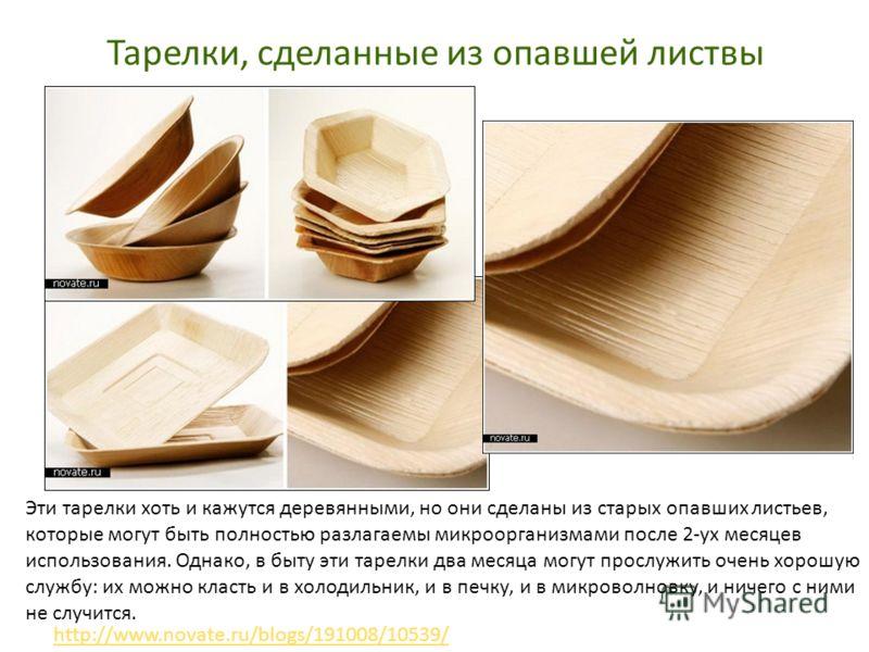 Тарелки, сделанные из опавшей листвы http://www.novate.ru/blogs/191008/10539/ Эти тарелки хоть и кажутся деревянными, но они сделаны из старых опавших листьев, которые могут быть полностью разлагаемы микроорганизмами после 2-ух месяцев использования.