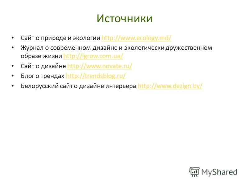 Источники Сайт о природе и экологии http://www.ecology.md/http://www.ecology.md/ Журнал о современном дизайне и экологически дружественном образе жизни http://igrow.com.ua/http://igrow.com.ua/ Сайт о дизайне http://www.novate.ru/http://www.novate.ru/