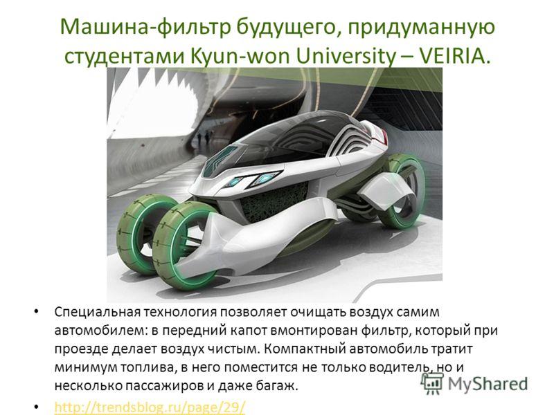 Машина-фильтр будущего, придуманную студентами Kyun-won University – VEIRIA. Специальная технология позволяет очищать воздух самим автомобилем: в передний капот вмонтирован фильтр, который при проезде делает воздух чистым. Компактный автомобиль трати