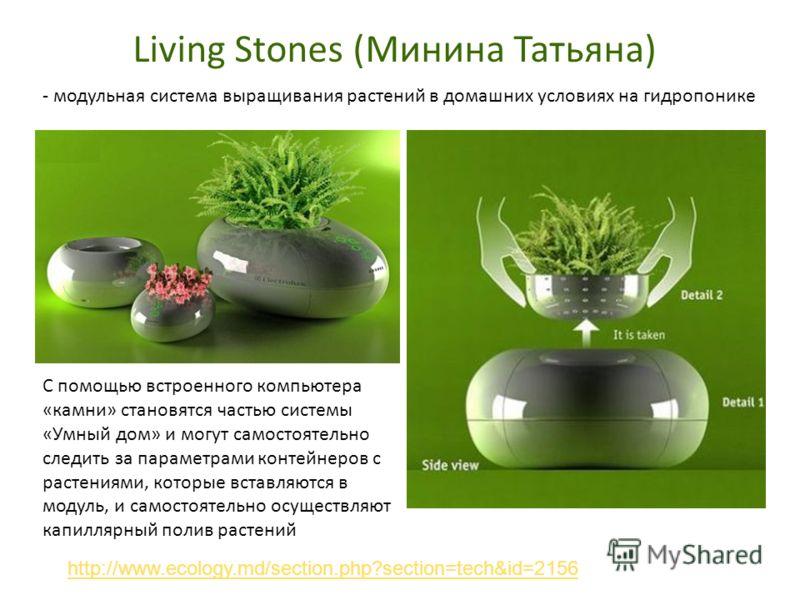 Living Stones (Минина Татьяна) http://www.ecology.md/section.php?section=tech&id=2156 - модульная система выращивания растений в домашних условиях на гидропонике С помощью встроенного компьютера «камни» становятся частью системы «Умный дом» и могут с