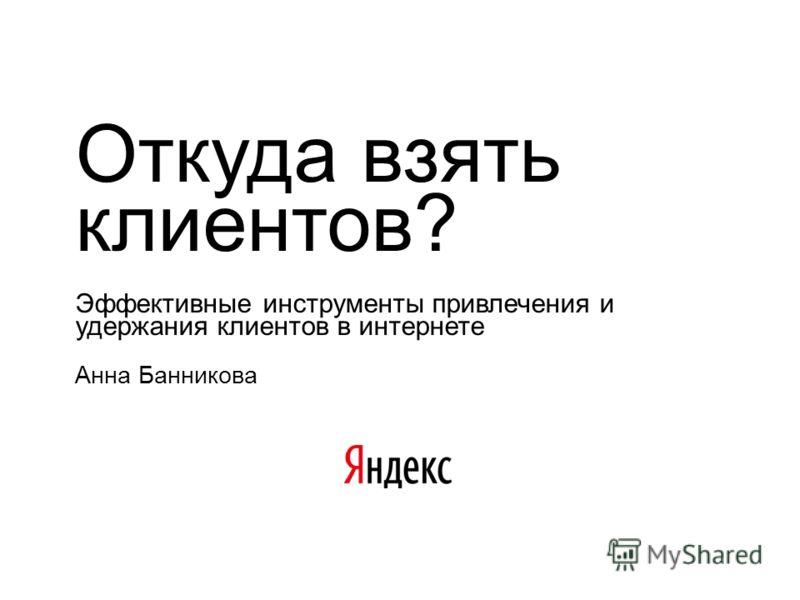 Откуда взять клиентов? Эффективные инструменты привлечения и удержания клиентов в интернете Анна Банникова