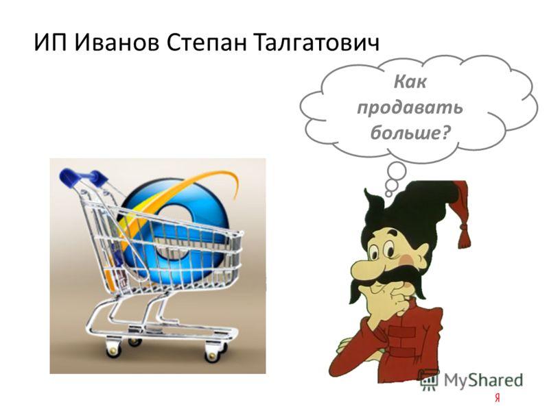 Как продавать больше? ИП Иванов Степан Талгатович