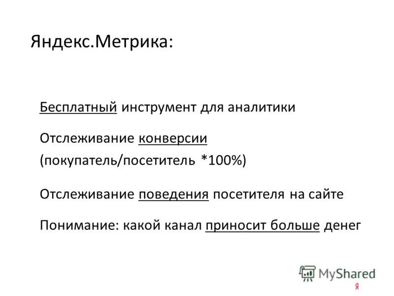 Бесплатный инструмент для аналитики Яндекс.Метрика: Отслеживание конверсии (покупатель/посетитель *100%) Отслеживание поведения посетителя на сайте Понимание: какой канал приносит больше денег