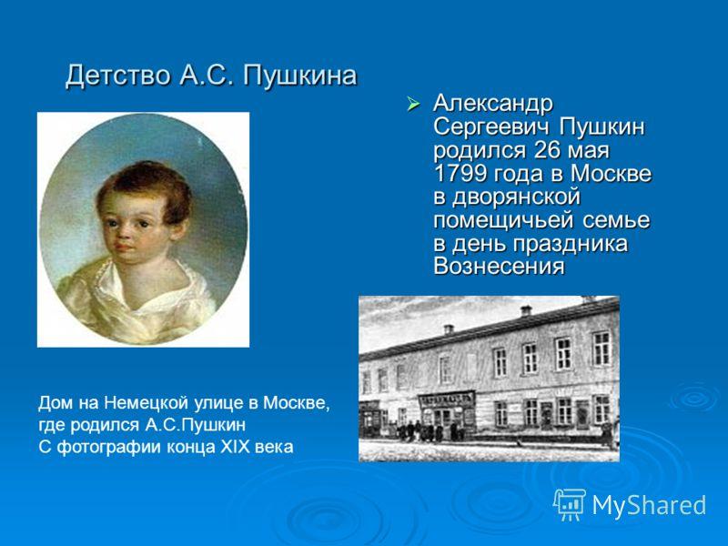 Детство А.С. Пушкина Александр Сергеевич Пушкин родился 26 мая 1799 года в Москве в дворянской помещичьей семье в день праздника Вознесения Александр