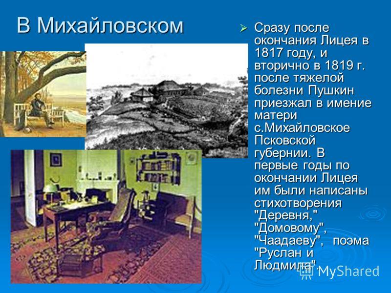 В Михайловском Сразу после окончания Лицея в 1817 году, и вторично в 1819 г. после тяжелой болезни Пушкин приезжал в имение матери с.Михайловское Пско