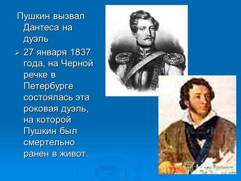 Пушкин вызвал Дантеса на дуэль Пушкин вызвал Дантеса на дуэль 27 января 1837 года, на Черной речке в Петербурге состоялась эта роковая дуэль, на которой Пушкин был смертельно ранен в живот. 27 января 1837 года, на Черной речке в Петербурге состоялась