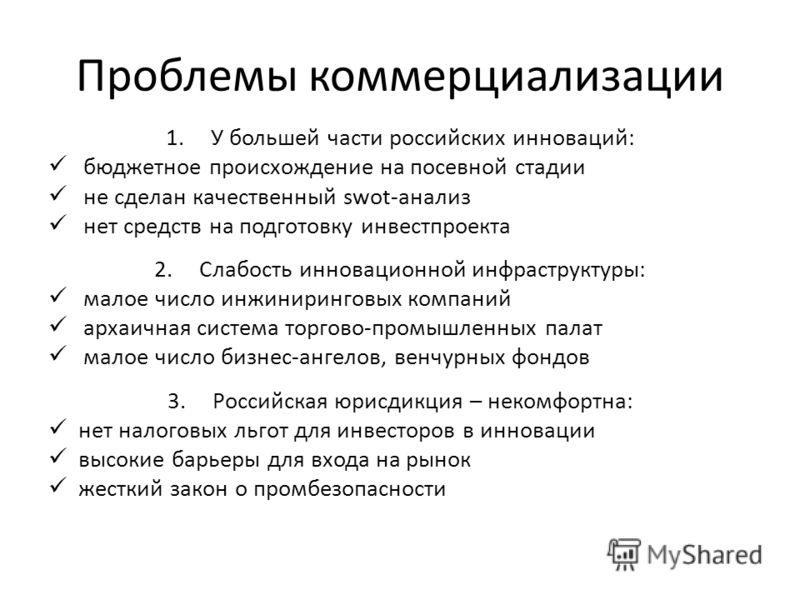 Проблемы коммерциализации 1.У большей части российских инноваций: бюджетное происхождение на посевной стадии не сделан качественный swot-анализ нет средств на подготовку инвестпроекта 2.Слабость инновационной инфраструктуры: малое число инжиниринговы