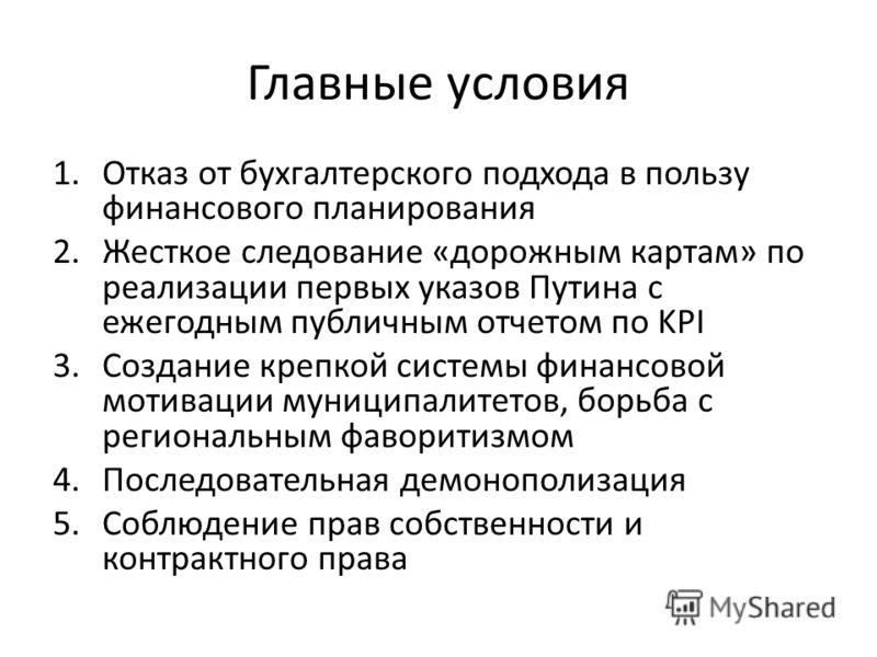 Главные условия 1.Отказ от бухгалтерского подхода в пользу финансового планирования 2.Жесткое следование «дорожным картам» по реализации первых указов Путина с ежегодным публичным отчетом по KPI 3.Создание крепкой системы финансовой мотивации муницип