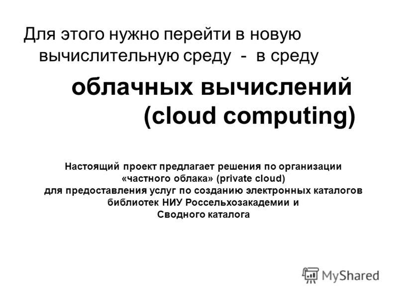 Ученый совет ЦНСХБ, 9 ноября 2011 года Для этого нужно перейти в новую вычислительную среду - в среду облачных вычислений (cloud computing) Настоящий проект предлагает решения по организации «частного облака» (private cloud) для предоставления услуг