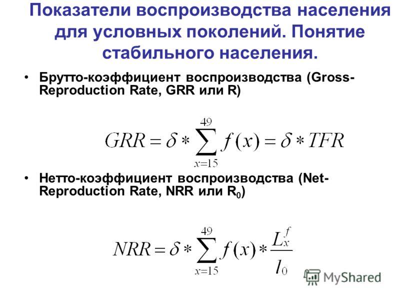 Показатели воспроизводства населения для условных поколений. Понятие стабильного населения. Брутто-коэффициент воспроизводства (Gross- Reproduction Rate, GRR или R) Нетто-коэффициент воспроизводства (Net- Reproduction Rate, NRR или R 0 )