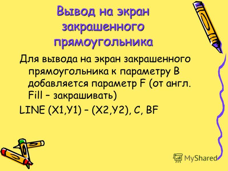 Вывод на экран закрашенного прямоугольника Для вывода на экран закрашенного прямоугольника к параметру В добавляется параметр F (от англ. Fill – закрашивать) LINE (X1,Y1) – (X2,Y2), C, BF