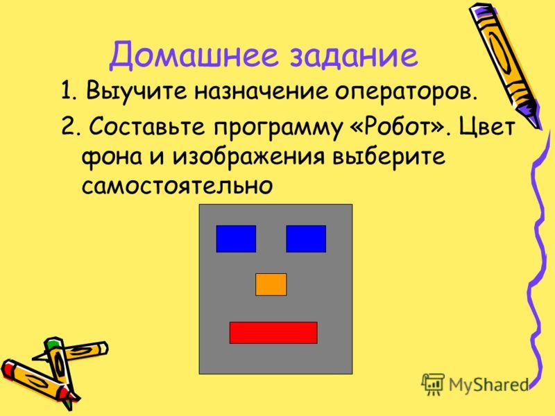 Домашнее задание 1. Выучите назначение операторов. 2. Составьте программу «Робот». Цвет фона и изображения выберите самостоятельно
