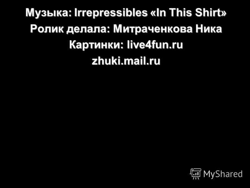 Музыка: Irrepressibles «In This Shirt» Ролик делала: Митраченкова Ника Картинки: live4fun.ru zhuki.mail.ru