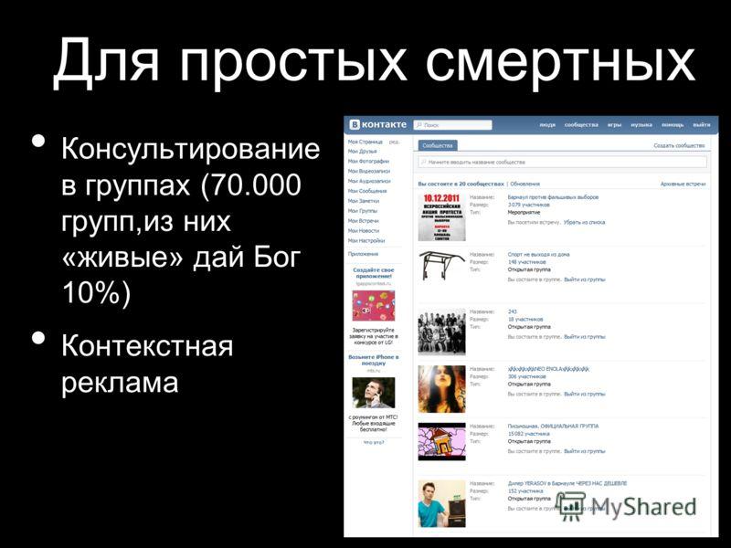 Для простых смертных Консультирование в группах (70.000 групп,из них «живые» дай Бог 10%) Контекстная реклама