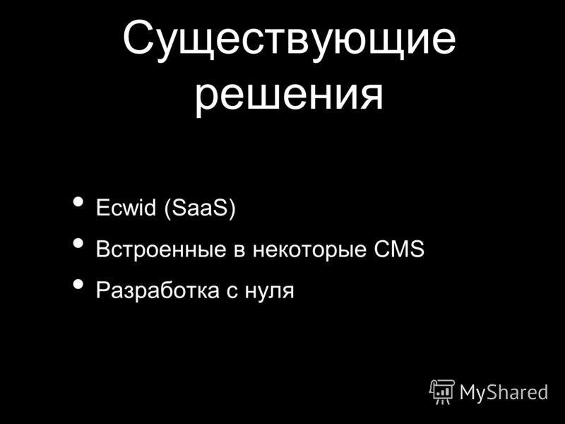 Существующие решения Ecwid (SaaS) Встроенные в некоторые CMS Разработка с нуля