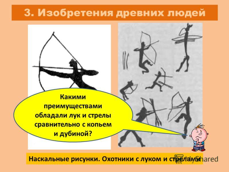 3. Изобретения древних людей Наскальные рисунки. Охотники с луком и стрелами Какими преимуществами обладали лук и стрелы сравнительно с копьем и дубиной?