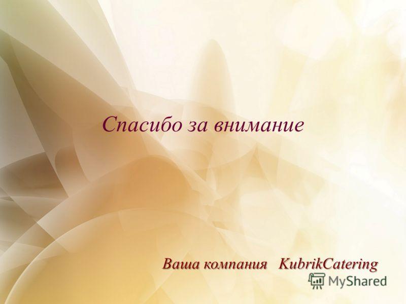 Спасибо за внимание Ваша компания KubrikCatering Ваша компания KubrikCatering