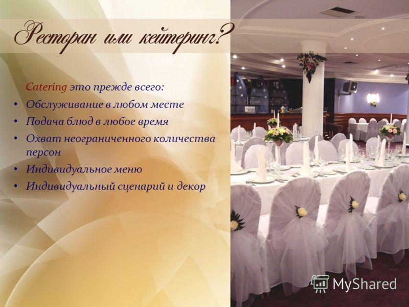 Catering это прежде всего: Обслуживание в любом месте Подача блюд в любое время Охват неограниченного количества персон Индивидуальное меню Индивидуальный сценарий и декор