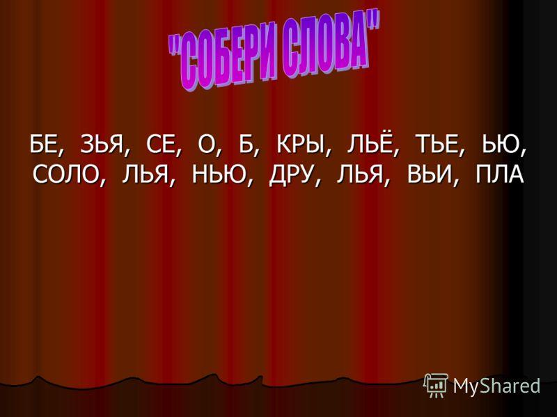 БЕ, ЗЬЯ, СЕ, О, Б, КРЫ, ЛЬЁ, ТЬЕ, ЬЮ, СОЛО, ЛЬЯ, НЬЮ, ДРУ, ЛЬЯ, ВЬИ, ПЛА