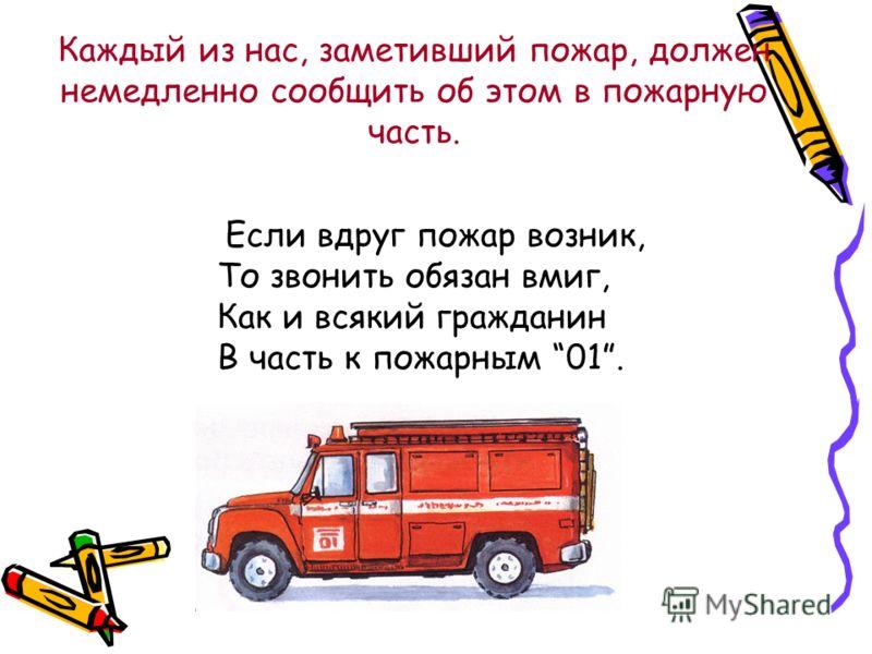 Каждый из нас, заметивший пожар, должен немедленно сообщить об этом в пожарную часть. Если вдруг пожар возник, То звонить обязан вмиг, Как и всякий гражданин В часть к пожарным 01.