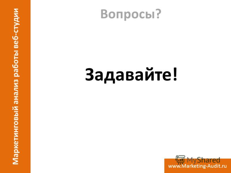Вопросы? Задавайте! Маркетинговый анализ работы веб-студии www.Marketing-Audit.ru