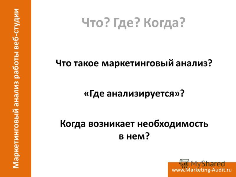Что? Где? Когда? Что такое маркетинговый анализ? «Где анализируется»? Когда возникает необходимость в нем? Маркетинговый анализ работы веб-студии www.Marketing-Audit.ru