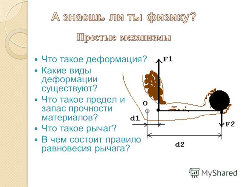 Что такое деформация? Какие виды деформации существуют? Что такое предел и запас прочности материалов? Что такое рычаг? В чем состоит правило равновесия рычага?