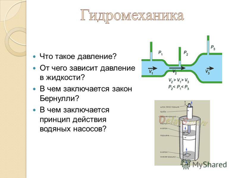 Что такое давление? От чего зависит давление в жидкости? В чем заключается закон Бернулли? В чем заключается принцип действия водяных насосов?