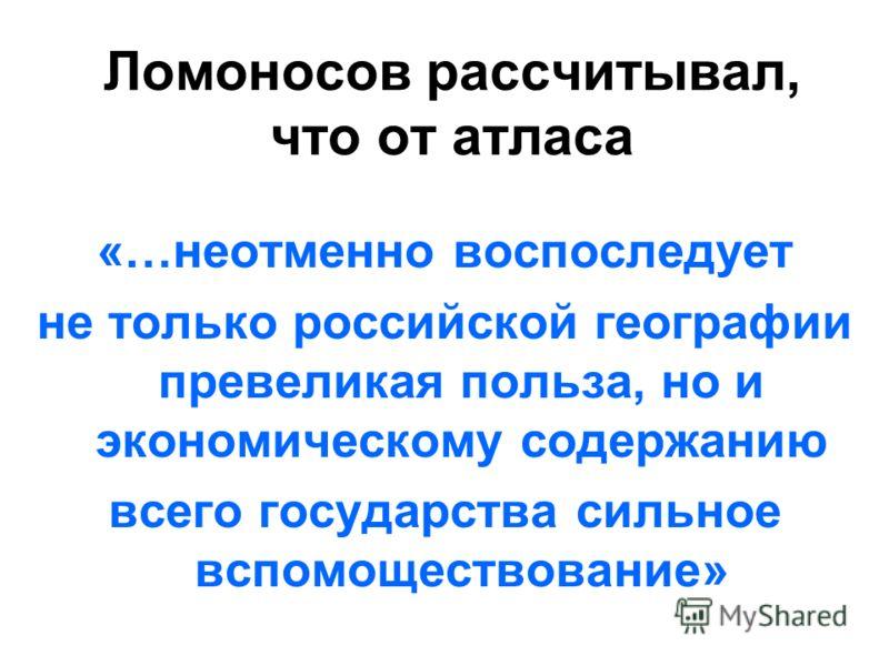 «…неотменно воспоследует не только российской географии превеликая польза, но и экономическому содержанию всего государства сильное вспомоществование» Ломоносов рассчитывал, что от атласа