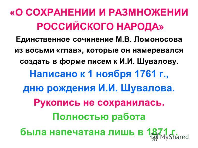 «О СОХРАНЕНИИ И РАЗМНОЖЕНИИ РОССИЙСКОГО НАРОДА» Единственное сочинение М.В. Ломоносова из восьми «глав», которые он намеревался создать в форме писем к И.И. Шувалову. Написано к 1 ноября 1761 г., дню рождения И.И. Шувалова. Рукопись не сохранилась. П