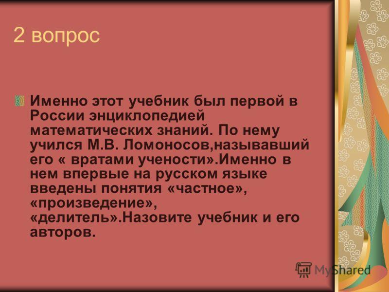2 вопрос Именно этот учебник был первой в России энциклопедией математических знаний. По нему учился М.В. Ломоносов,называвший его « вратами учености».Именно в нем впервые на русском языке введены понятия «частное», «произведение», «делитель».Назовит