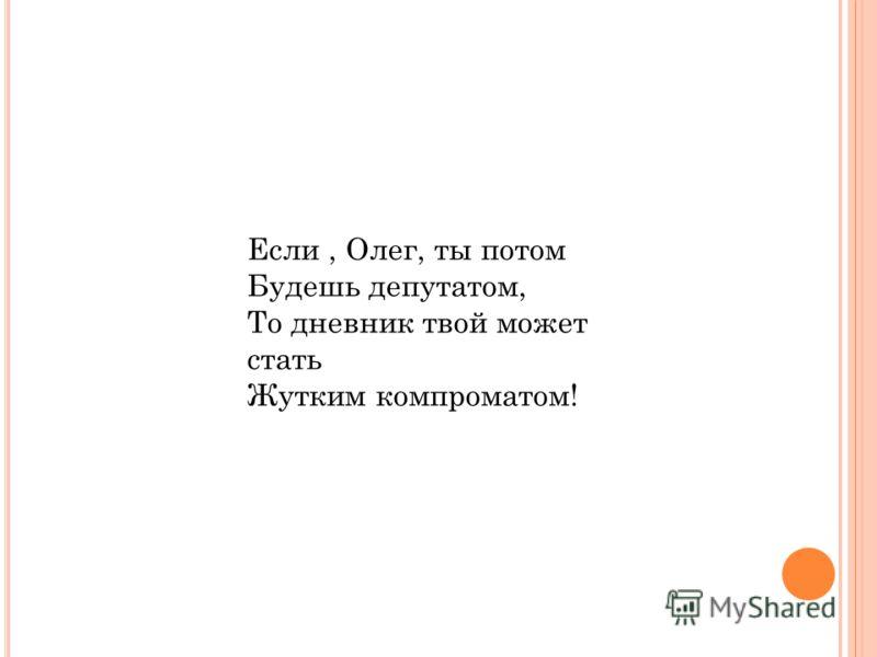 Если, Олег, ты потом Будешь депутатом, То дневник твой может стать Жутким компроматом!
