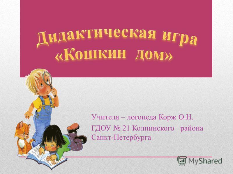 Учителя – логопеда Корж О.Н. ГДОУ 21 Колпинского района Санкт-Петербурга