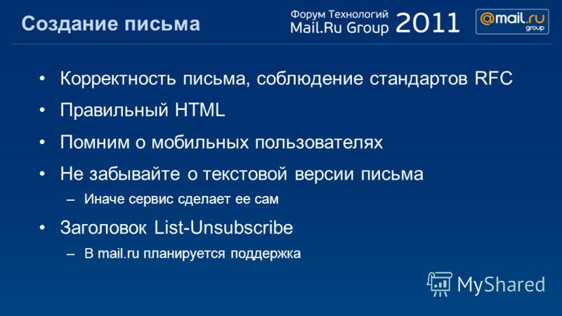 Создание письма Корректность письма, соблюдение стандартов RFC Правильный HTML Помним о мобильных пользователях Не забывайте о текстовой версии письма –Иначе сервис сделает ее сам Заголовок List-Unsubscribe –В mail.ru планируется поддержка
