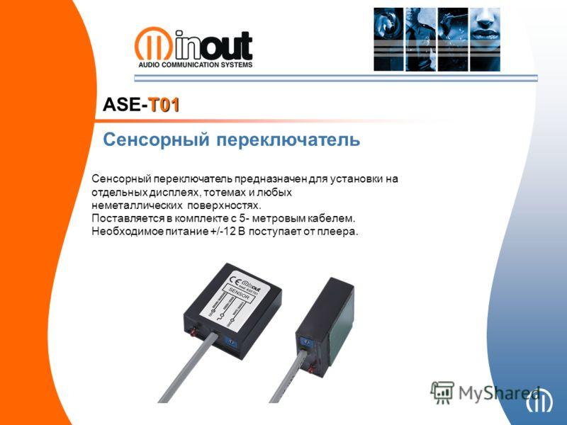 ASE-T01 Сенсорный переключатель Сенсорный переключатель предназначен для установки на отдельных дисплеях, тотемах и любых неметаллических поверхностях. Поставляется в комплекте с 5- метровым кабелем. Необходимое питание +/-12 В поступает от плеера.