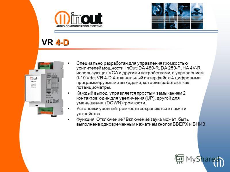 Специально разработан для управления громкостью усилителей мощности InOut: DA 480-R, DA 250-P, HA 4V-R, использующих VCA и другими устройствами, с управлением 0-10 Vdc; VR 4-D 4-х канальный интерфейс с 4 цифровыми программируемыми выходами, которые р