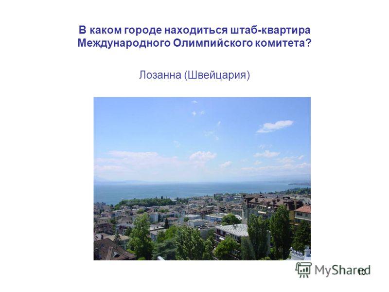 10 В каком городе находиться штаб-квартира Международного Олимпийского комитета? Лозанна (Швейцария)