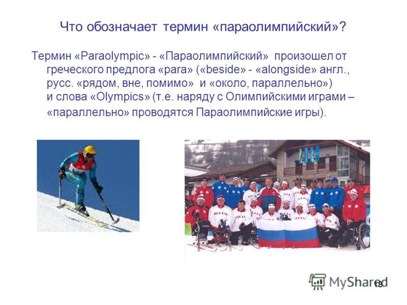18 Что обозначает термин «параолимпийский»? Термин «Paraolympic» - «Параoлимпийский» произошел от греческого предлога «para» («beside» - «alongside» англ., русс. «рядом, вне, помимо» и «около, параллельно») и слова «Olympics» (т.е. наряду с Олимпийск